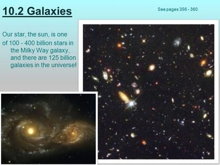 10.2 Galaxies Our star, the sun, is one of 100 - 400 billion stars in the Milky Way galaxy, and there are 125 billion galaxies in the universe! See pages.