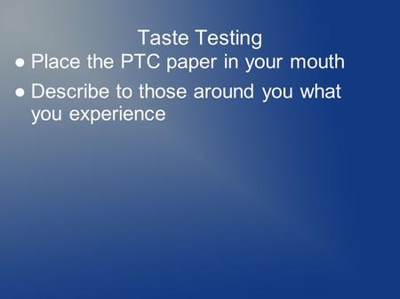 Taste Testing ●Place the PTC paper in your mouth ●Describe to those around you what you experience.