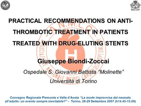 PRACTICAL RECOMMENDATIONS ON ANTI- THROMBOTIC TREATMENT IN PATIENTS TREATED WITH DRUG-ELUTING STENTS Giuseppe Biondi-Zoccai Ospedale S. Giovanni Battista.