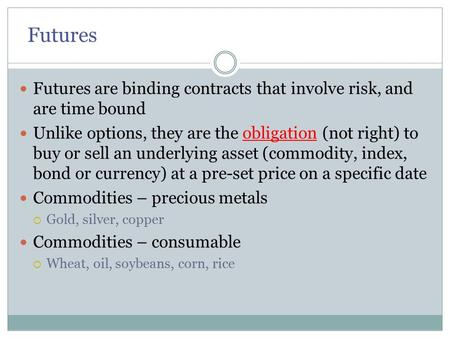 Futures Futures are binding contracts that involve risk, and are time bound Unlike options, they are the obligation (not right) to buy or sell an underlying.