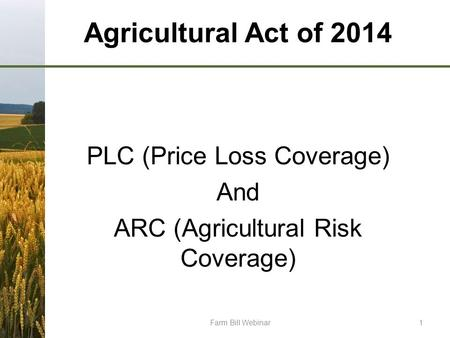 Agricultural Act of 2014 PLC (Price Loss Coverage) And ARC (Agricultural Risk Coverage) Farm Bill Webinar1.