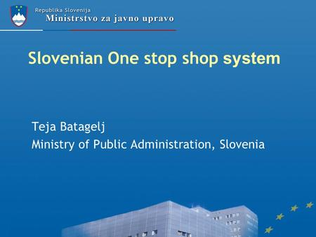 Slovenian One stop shop system Teja Batagelj Ministry of Public Administration, Slovenia.