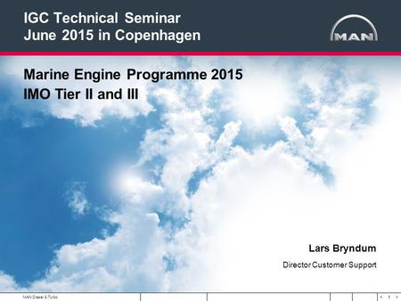 1 < >MAN Diesel & Turbo IGC Technical Seminar June 2015 in Copenhagen Marine Engine Programme 2015 IMO Tier II and III Lars Bryndum Director Customer Support.