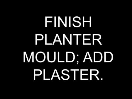 FINISH PLANTER MOULD; ADD PLASTER.. HOUSE BOX GRADING CRITERIA: -SEAT #, PEN, 4 SIDES, NEAT -SET TO DRY ON AIR HANDLER.