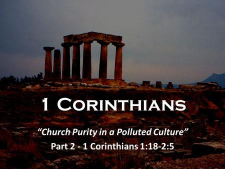 "1 Corinthians ""Church Purity in a Polluted Culture"" Part 2 - 1 Corinthians 1:18-2:5."