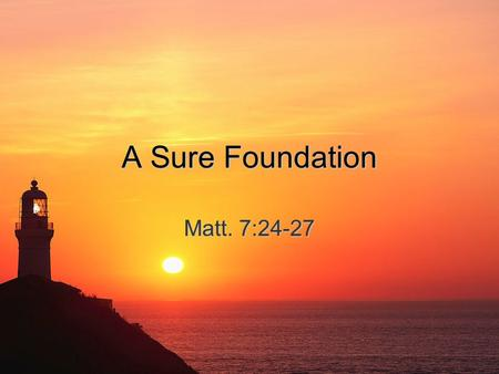A Sure Foundation Matt. 7:24-27. Building a House A house us built upon a foundation; a person's life is built upon principles.A house us built upon a.