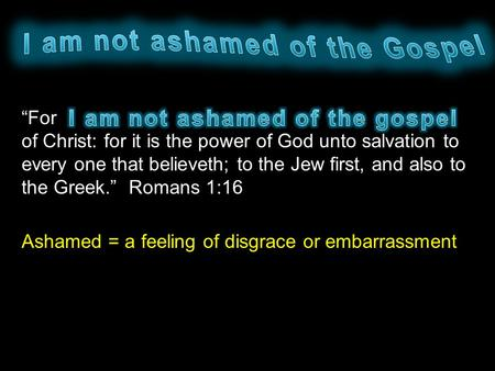 """For of Christ: for it is the power of God unto salvation to every one that believeth; to the Jew first, and also to the Greek."" Romans 1:16 Ashamed ="