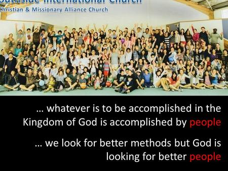 … whatever is to be accomplished in the Kingdom of God is accomplished by people … we look for better methods but God is looking for better people.