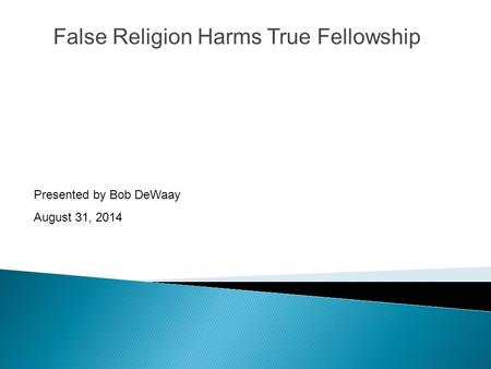 False Religion Harms True Fellowship Presented by Bob DeWaay August 31, 2014.