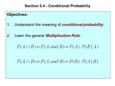 Section 5.4 - Conditional Probability Objectives: 1.Understand the meaning of conditional probability. 2.Learn the general Multiplication Rule: