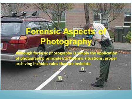Forensic Aspects of Photography Although forensic photography is simply the application of photographic principles to forensic situations, proper archiving.
