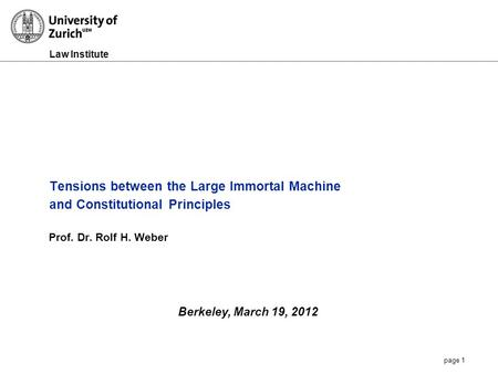 Law Institute page 1 Tensions between the Large Immortal Machine and Constitutional Principles Prof. Dr. Rolf H. Weber Berkeley, March 19, 2012.