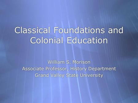 Classical Foundations and Colonial Education William S. Morison Associate Professor, History Department Grand Valley State University William S. Morison.