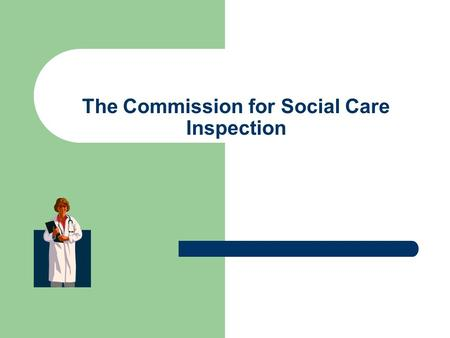 The Commission for Social Care Inspection. Before we look at the content of the report, I feel that it is pertinent to look at who the Commission for.