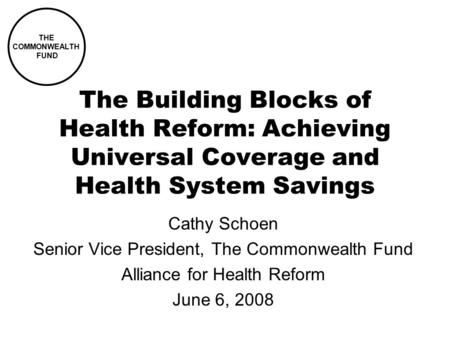 The Building Blocks of Health Reform: Achieving Universal Coverage and Health System Savings Cathy Schoen Senior Vice President, The Commonwealth Fund.