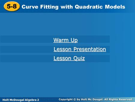 Holt McDougal Algebra 2 5-8 Curve Fitting with Quadratic Models 5-8 Curve Fitting with Quadratic Models Holt Algebra 2 Warm Up Warm Up Lesson Presentation.
