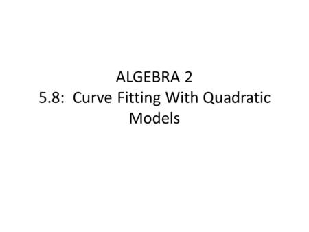 ALGEBRA 2 5.8: Curve Fitting With Quadratic Models.