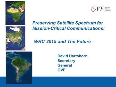 Preserving Satellite Spectrum for Mission-Critical Communications: WRC 2015 and The Future David Hartshorn Secretary General GVF.