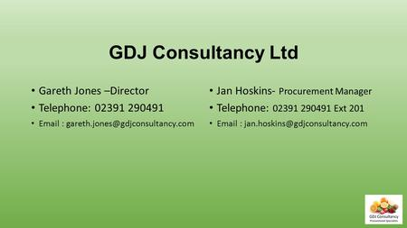 GDJ Consultancy Ltd Gareth Jones –Director Telephone: 02391 290491   Jan Hoskins- Procurement Manager Telephone:
