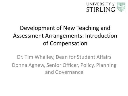 Development of New Teaching and Assessment Arrangements: Introduction of Compensation Dr. Tim Whalley, Dean for Student Affairs Donna Agnew, Senior Officer,