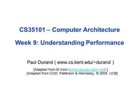 CS35101 – Computer Architecture Week 9: Understanding Performance Paul Durand ( www.cs.kent.edu/~durand ) [Adapted from M Irwin (www.cse.psu.edu/~mji)