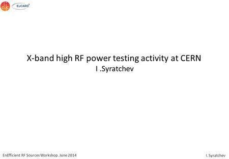 EnEfficient RF Sources Workshop. June 2014 I. Syratchev X-band high RF power testing activity at CERN I.Syratchev.