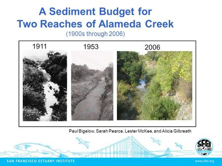 A Sediment Budget for Two Reaches of Alameda Creek (1900s through 2006) Paul Bigelow, Sarah Pearce, Lester McKee, and Alicia Gilbreath.