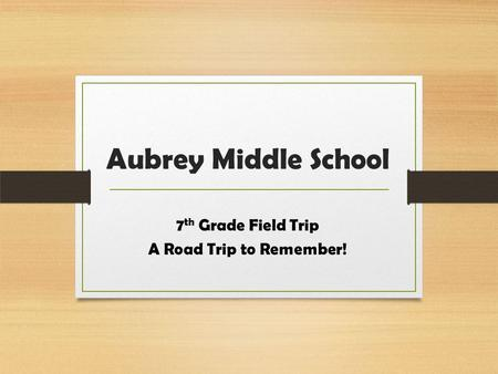 Aubrey Middle School 7 th Grade Field Trip A Road Trip to Remember!