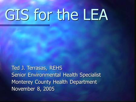 GIS for the LEA Ted J. Terrasas, REHS Senior Environmental Health Specialist Monterey County Health Department November 8, 2005.