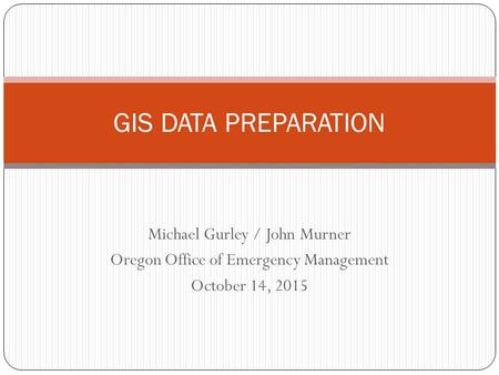 Michael Gurley / John Murner Oregon Office of Emergency Management October 14, 2015 GIS DATA PREPARATION.