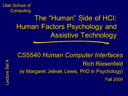 Utah School of Computing CS5540 Human Computer Interfaces Rich Riesenfeld (w Margaret Jelinek Lewis, PhD in Psychology) Fall 2009 CS5540 Human Computer.
