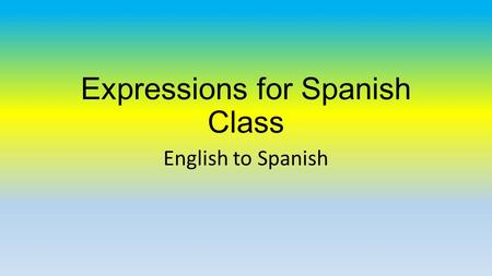 Expressions for Spanish Class English to Spanish.