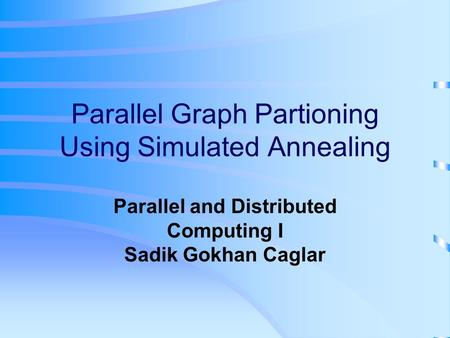 Parallel Graph Partioning Using Simulated Annealing Parallel and Distributed Computing I Sadik Gokhan Caglar.