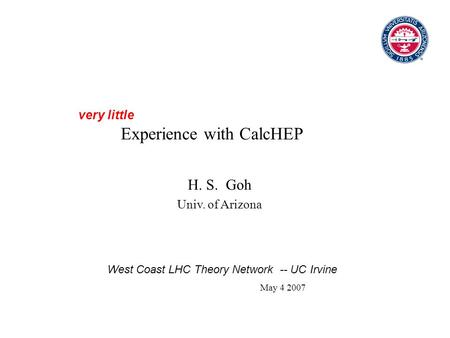Experience with CalcHEP H. S. Goh Univ. of Arizona very little West Coast LHC Theory Network -- UC Irvine May 4 2007.