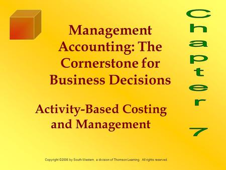 Activity-Based Costing and Management Management Accounting: The Cornerstone for Business Decisions Copyright ©2006 by South-Western, a division of Thomson.