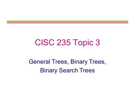 CISC 235 Topic 3 General Trees, Binary Trees, Binary Search Trees.
