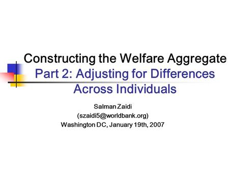 Constructing the Welfare Aggregate Part 2: Adjusting for Differences Across Individuals Salman Zaidi Washington DC, January 19th,