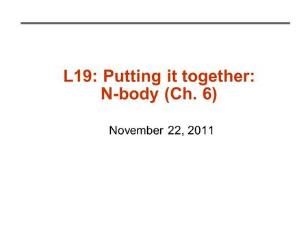 L19: Putting it together: N-body (Ch. 6) November 22, 2011.