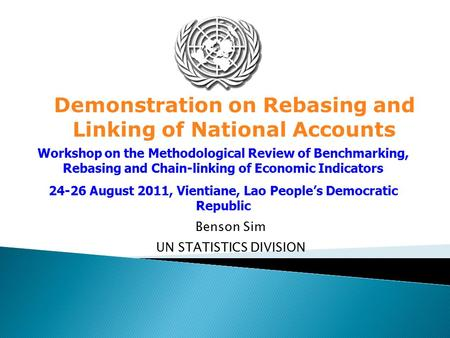 Benson Sim UN STATISTICS DIVISION Demonstration on Rebasing and Linking of National Accounts Workshop on the Methodological Review of Benchmarking, Rebasing.