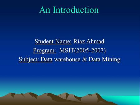 An Introduction Student Name: Riaz Ahmad Program: MSIT(2005-2007) Subject: Data warehouse & Data Mining.