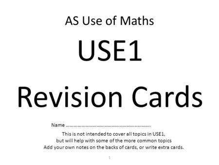 AS Use of Maths USE1 Revision Cards Name …………………………………………………………. This is not intended to cover all topics in USE1, but will help with some of the more.