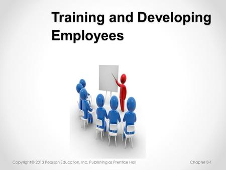 Training and Developing Employees Copyright © 2013 Pearson Education, Inc. Publishing as Prentice HallChapter 8-1.