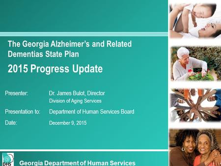The Georgia Alzheimer's and Related Dementias State Plan 2015 Progress Update Presenter: Dr. James Bulot, Director Division of Aging Services Presentation.