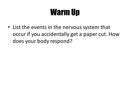 Warm Up List the events in the nervous system that occur if you accidentally get a paper cut. How does your body respond?