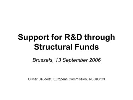 Support for R&D through Structural Funds Brussels, 13 September 2006 Olivier Baudelet, European Commission, REGIO/C3.