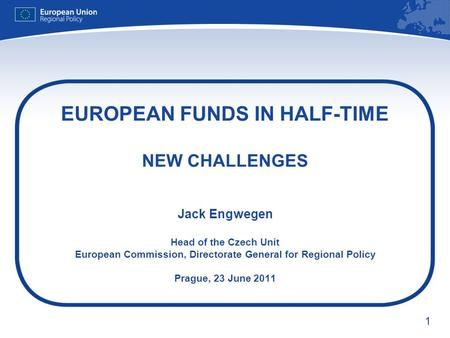 1 EUROPEAN FUNDS IN HALF-TIME NEW CHALLENGES Jack Engwegen Head of the Czech Unit European Commission, Directorate General for Regional Policy Prague,