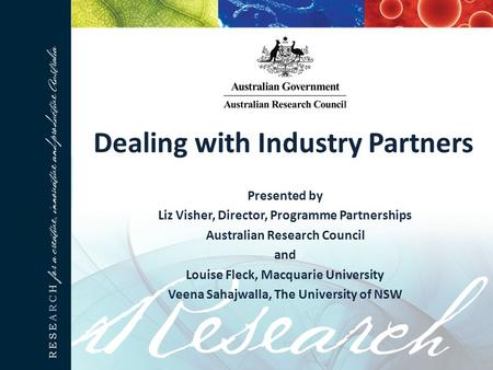 Dealing with Industry Partners Presented by Liz Visher, Director, Programme Partnerships Australian Research Council and Louise Fleck, Macquarie University.