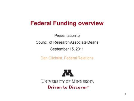 1 Federal Funding overview Presentation to Council of Research Associate Deans September 15, 2011 Dan Gilchrist, Federal Relations.