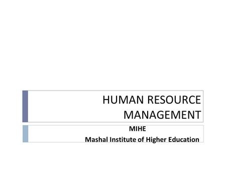 HUMAN RESOURCE MANAGEMENT MIHE Mashal Institute of Higher Education.
