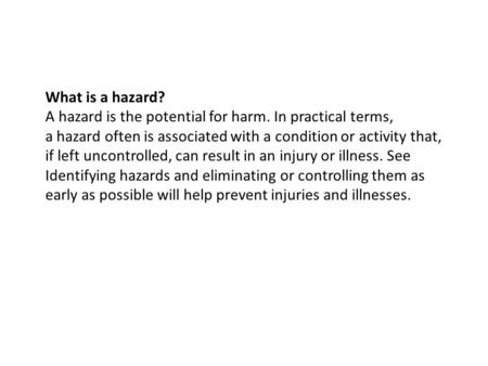 What is a hazard? A hazard is the potential for harm. In practical terms, a hazard often is associated with a condition or activity that, if left uncontrolled,